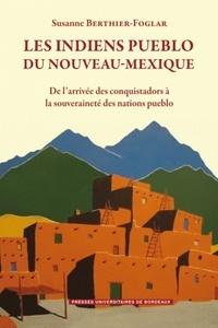 Susanne Berthier-Foglar - Les Indiens Pueblo du Nouveau-Mexique - De l'arrivée des conquistadors à la souveraineté des Nations Pueblo.