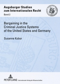 Susanne Kobor - Bargaining in the Criminal Justice Systems of the United States and Germany - A Matter of Justice and Administrative Efficiency Within Legal, Cultural Context.