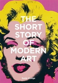 Susie Hodge - The Short Story of Modern Art - A pocket guide to key movements, works, themes and techniques.