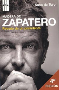 Suso de Toro - Madera de Zapatero - Retrato de un presidente.