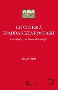 Sussan Shams - Le cinéma d'Abbas Kiarostami - Un voyage vers l'Orient mystique.