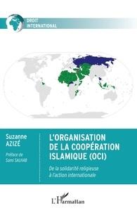 Suzanne Azizé - L'Organisation de la Coopération Islamique (OCI) - De la solidarité religieuse à l'action internationale.