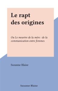 Suzanne Blaise - Le rapt des origines - Ou Le meurtre de la mère : de la communication entre femmes.