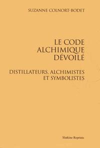 Suzanne Colnort-Bodet - Le code alchimique dévoilé - Distillateurs, alchimistes et symbolistes.