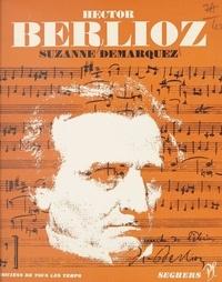 Suzanne Demarquez et Jean Roire - Hector Berlioz - L'homme et son œuvre.