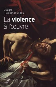 La violence à loeuvre - Figures de la violence dans la peinture de la fin du Moyen Age à nos jours.pdf