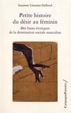 Suzanne Ginestet-Delbreil - PETITE HISTOIRE DU DÉSIR AU FÉMININ.