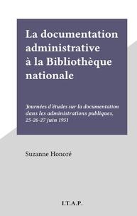 Suzanne Honoré - La documentation administrative à la Bibliothèque nationale - Journées d'études sur la documentation dans les administrations publiques, 25-26-27 juin 1951.