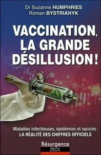 Suzanne Humphries et Roman Bystrianyk - Vaccination, la grande désillusion ! - Maladies infectieuses, épidémies et vaccins : voici la réalité des chiffres officiels incontestables que l'on vous a toujours cachés.