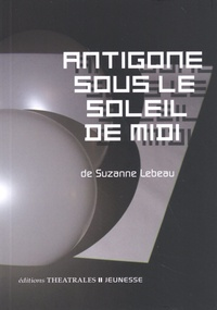 Suzanne Lebeau - Antigone sous le soleil de midi.