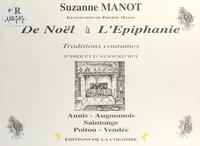 Suzanne Manot et Philippe Manot - De Noël à l'Épiphanie : Traditions, coutumes, d'hier et d'aujourd'hui.