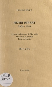 Suzanne Péguy - Henri Ripert, 1884-1949 - Avocat au Barreau de Marseille, doyen de la Faculté Libre de droit, mon père.