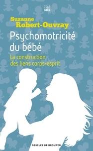Suzanne Robert-Ouvray - Psychomotricité du bébé - La construction des liens corps-esprit.