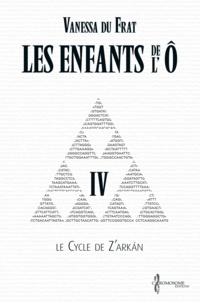 Suzanne Van Pelt et Vanessa Du Frat - Les Enfants de l'Ô - Tome 4 - Le cycle de Z'arkán.