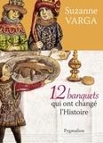 Suzanne Varga - 12 banquets qui ont changé l'histoire.