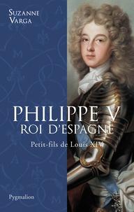 Suzanne Varga - Philippe V, Roi d'Espagne - Petit-fils de Louis XIV.