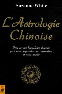 Suzanne White - L'astrologie chinoise - Tout ce que l'astrologie chinoise peut vous apprendre sur vous-même et votre avenir.
