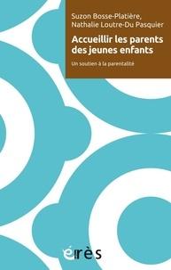 Suzon Bosse-Platière et Nathalie Loutre-Du Pasquier - Accueillir les parents des jeunes enfants - Un soutien à la parentalité.