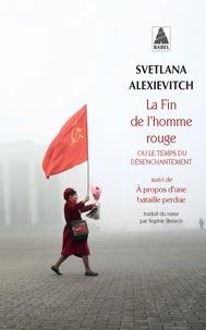 Svetlana Alexievitch - La fin de l'homme rouge ou le temps du désenchantement - Suivi de A propos d'une bataille perdue.