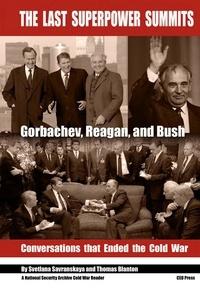 Svetlana Savranskaya et Thomas Blanton - The Last Superpower Summits - Gorbachev, Reagan and Bush. Conversations that Ended the Cold War.