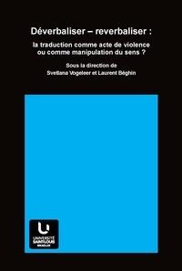 Svetlana Vogeleer et Laurent Béghin - Déverbaliser - reverbaliser : la traduction comme acte de violence ou comme manipulation du sens ?.