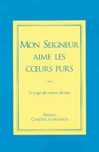 Swami Chidvilasananda - Mon seigneur aime les coeurs purs - Le yoga des vertus divines.