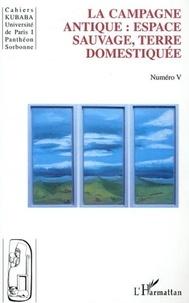 Sydney Aufrère et Pedro Azara - Cahiers Kubaba N° 5 : La campagne antique : espace sauvage, terre domestiquée.