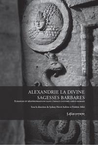 Sydney Hervé Aufrère et Frédéric Möri - Alexandrie la divine : sagesses barbares - Echanges et réappropriation dans l'espace culturel gréco-romain.