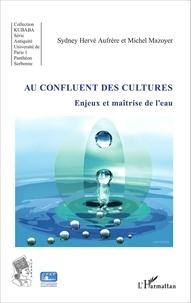 Sydney Hervé Aufrère et Michel Mazoyer - Au confluent des cultures - Enjeux et maîtrise de l'eau.