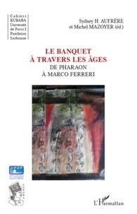 Sydney Hervé Aufrère et Michel Mazoyer - Le banquet à travers les âges - De Pharaon à Marco Ferreri.