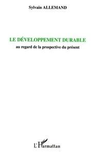 Sylvain Allemand - Le développement durable - Au regard de la prospective du présent.