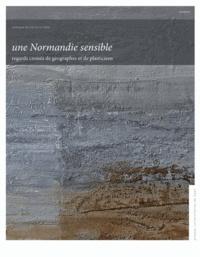 Sylvain Allemand et Francine Best - Une Normandie sensible - Regards croisés de géographes et de plasticiens.