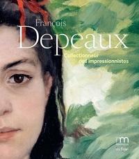 Sylvain Amic et Joanne Snrech - François Depeaux - Collectionneur des impressionnistes.