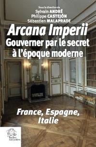 Sylvain André et Philippe Castejon - Arcana imperii - Gouverner par le secret à l'époque moderne.
