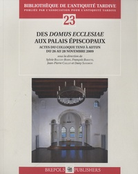 Sylvain Balcon-Berry et François Baratte - Des Domus Ecclesiae aux palais épiscopaux - Actes du colloque tenu à Autun du 26 au 28 Novembre 2009.