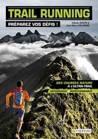 Sylvain Bazin et Jean-Marc Delorme - Trail running, préparez vos défis ! - Des courses nature à l'ultra-rail.