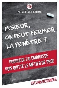Sylvain Bersinger - M'sieur, on peut fermer la fenêtre ? - Pourquoi j'ai embrassé puis quitté le métier de prof.