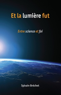 Sylvain Bréchet - Et la lumière fut - Entre science et foi.
