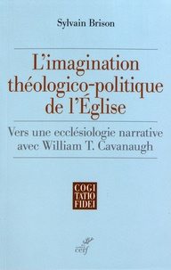 Sylvain Brison - L'imagination théologico-politique de l'Eglise - Vers une ecclésiologie narrative avec William T. Cavanaugh.