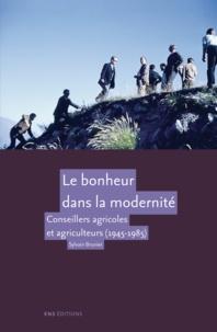 Sylvain Brunier - Le bonheur dans la modernité - Conseillers agricoles et agriculteurs (1945-1985).