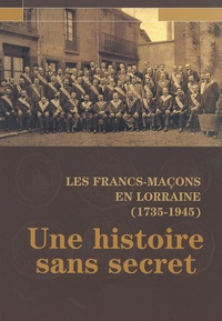 Sylvain Chimello - Les Francs-Maçons en Lorraine (1735-1945) - Une histoire sans secret.