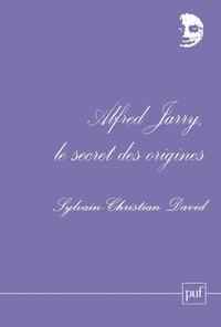 Sylvain-Christian David - Alfred Jarry, le secret des origines.