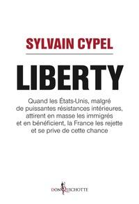Sylvain Cypel - Liberty - Quand les Etats-Unis, malgré de puissantes résistances intérieures, attirent en masse les immigrés et en bénéficient, la France les rejette et se prive de cette chance.