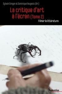 Sylvain Dreyer et Dominique Vaugeois - La critique d'art à l'écran - Tome 2, Filmer la littérature.