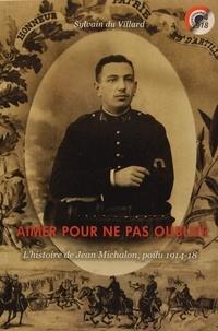 Sylvain du Villard - Aimer pour ne pas oublier - L'histoire de Jean Michalon, poilu 1914-18.