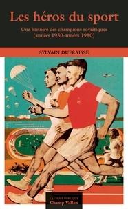 Sylvain Dufraisse - Les héros du sport - Une histoire des champions soviétiques (années 1930-années 1980).