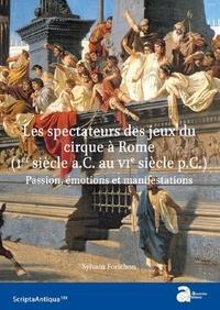Sylvain Forichon - Les spectateurs des jeux du cirque à Rome (Ier siècle a.C. - VIe siècle p.C.) - Passion, émotions et manifestations.