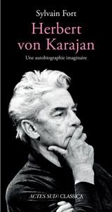 Sylvain Fort - Herbert Von Karajan - Une autobiographie imaginaire.