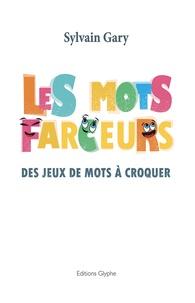 Sylvain Gary - Les mots farceurs - Des jeux de mots à croquer.
