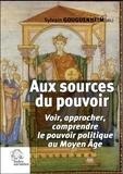 Sylvain Gouguenheim - Aux sources du pouvoir - Voir, approcher, comprendre le pouvoir politique au Moyen Age.